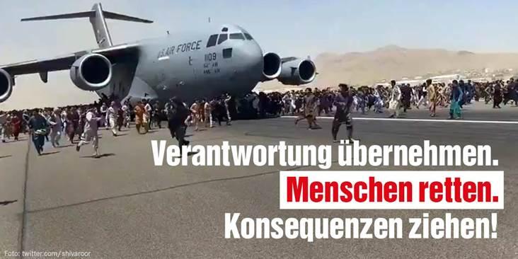 Ein Flugzeug steht auf dem Rollfeld des Kabuler Flughafens. Menschen versuchen die Maschine zu erreichen. Auf dem Bild ist ein Schriftzug aufgebracht: Verantwortung übernehmen. Menschen retten. Konsequenzen ziehen!